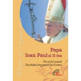 Papa Ioan Paul al II-lea. Nu vă fie teamă! Deschideţi larg porţile lui Cristos!