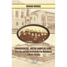 """Congregaţia """"Notre Dame de Sion"""": 150 de ani de activitate în Moldova (1866-2016)"""