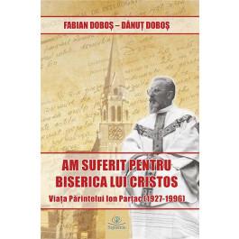 """""""Am suferit pentru Biserica lui Cristos"""". Viața părintelui Ion Parțac (1927-1996)"""