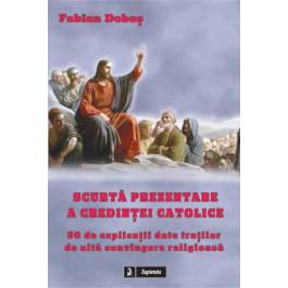 Scurta prezentare a credintei catolice. 50 de explicatii date fratilor de alta convingere religioasa