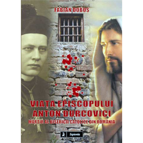 Viata episopului Anton Durovici, martir al Bisericii Catolice din România.