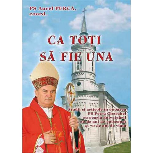Ca toţi să fie una. Studii şi articole în onoarea PS Petru Gherghel cu ocazia aniversării a 20 de ani de episcopat şi 70 de ani de viaţă