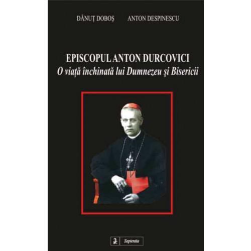Episcopul Anton Durcovici, o viata închinata lui Dumnezeu si Bisericii