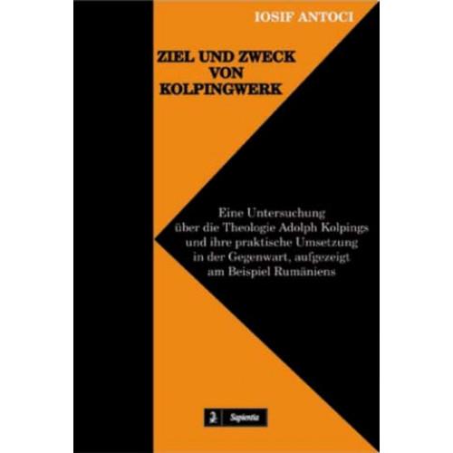 Ziel und Zweck von Kolpingwerk. Eine Untersuchung über die Theologie Adolph Kolpings und ihre praktische Umsetzung in der Gegenwart, aufgezeigt am Beispiel Rumäniens