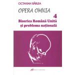 Opera Omnia 4. Biserica Română Unită şi problema naţională