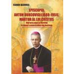 Episcopul Anton Durcovici (1888-1951), martor al lui Cristos. Mărturia până la martiriu în timpul comunismului din România