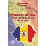 """Catolicii din Moldova şi Centenarul Unirii de la 1918. Lucrările simpozionului naţional """"Catolicii din Moldova şi Centenarul Unirii de la 1918"""""""
