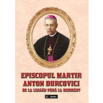 Episcopul martir Anton Durcovici. De la leagăn până la mormânt