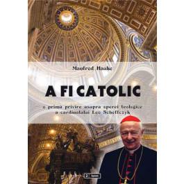 A fi catolic. O primă privire asupra operei teologice a cardinalului Leo Scheffczyk