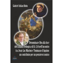 Denominare Dio alla luce dell'analisi teologica di Es 3,14 nell'incontro tra Jean-Luc Marion e Tommaso d'Aquino : un contributo per un pensiero iconico