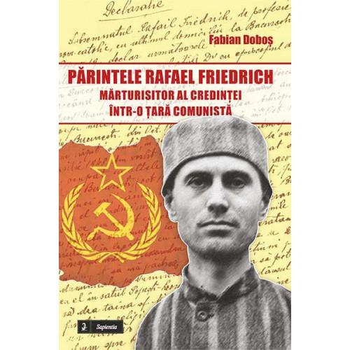 Părintele Rafael Friedrich – mărturisitor al credinţei într-o ţară comunistă