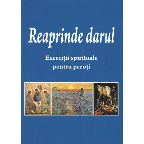 Reaprinde darul. Exerciţii spirituale pentru preoţi