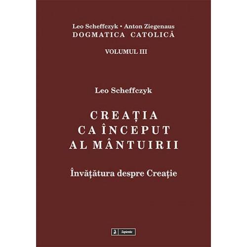 Dogmatica catolică. Volumul III. Creaţia ca început al mântuirii. Învăţătura despre creaţie