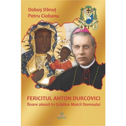 Fericitul Anton Durcovici : floare aleasă în Grădina Maicii Domnului