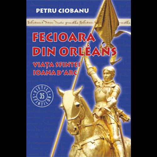 Fecioara din Orléans. Viața sfintei Ioana d'Arc