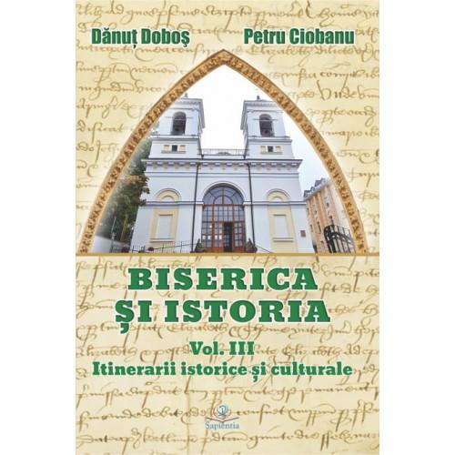 Biserica și istoria. Vol. III. Itinerare istorice şi culturale