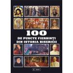 100 de puncte fierbinti din Istoria Bisericii