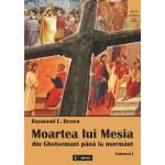 Moartea lui Mesia. Din Ghetsemani până la mormânt vol. I